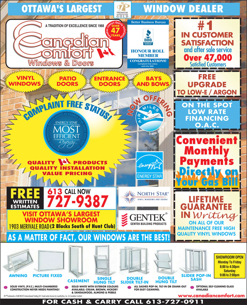 Canadian Comfort (613-727-9387) - Display Ad - AVAILABLE ALL SASHES POP-IN, TILT-IN OR CRANK-OUT OPTIONAL SELF-CLEANING GLASS SOLID WHITE WITH EXTERIOR COLOURS CONSTRUCTION NEVER NEEDS PAINTING! SOLID VINYL (P.V.C.) MULTI-CHAMBERED FOR EASY CLEANING. AVAILABLE; CREAM, BROWN, HICKORY O.A.C. MOST EFFICIENT Convenient REGENCY WINDOWS RECOGNIZED AS ENERGY STAR MOST EFFICIENT 2014 ENERGY S Monthly QUALITY        PRODUCTS Payments QUALITY INSTALLATION VALUE PRICING Directly on Your Gas Bill CALL NOW UPGRADE 613 FREE LIFETIME & SANDALWOOD, ALMOND & PEBBLE Trademarks of AIR MILES International Trading B.V. Used under license by LoyaltyOne, Inc. & Canadian Comfort www.canadiancomfort.com FOR CASH & CARRY CALL 613-727-0911 OTTAWA'S LARGEST               WINDOW DEALER Better Business Bureau OVER A TRADITION OF EXCELLENCE SINCE 1968 #1 47 YEARS Canadian Comfort Quality Installation IN CUSTOMER SATISFACTION and after sale service HONOUR ROLL MEMBER Over 47,000 CONGRATULATIONS! Satisfied Customers FREE VINYL BAYS PATIO ENTRANCE WINDOWS DOORS AND BOWS 727-9387 ESTIMATES GUARANTEE VISIT OTTAWA S LARGEST IN WINDOW SHOWROOM ON ALL OF OUR GENTEK BUILDING PRODUCTS (2 Blocks South of Hunt Club) 1903 MERIVALE ROAD MAINTENANCE FREE HIGH QUALITY VINYL WINDOWS AS A MATTER OF FACT, OUR WINDOWS ARE THE BEST! WRITTEN SHOWROOM OPEN Monday To Friday TO LOW-E / ARGON LOW RATE NOW OFFERINGON THE SPOT FINANCING COMPLAINT FREE STATUS! TAR 8:00 to 4:30pm Saturday 9:00 to 2:00pm SLIDER POP-IN AWNING PICTURE FIXED DOUBLE SINGLE SASH CASEMENT HUNG TILT SLIDER TILT-IN HUNG TILT