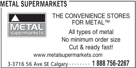 Metal Supermarkets (403-720-2267) - Display Ad - THE CONVENIENCE STORES FOR METAL All types of metal No minimum order size Cut & ready fast! www.metalsupermarkets.com -------- 1 888 756-2267 3-3716 56 Ave SE Calgary METAL SUPERMARKETS