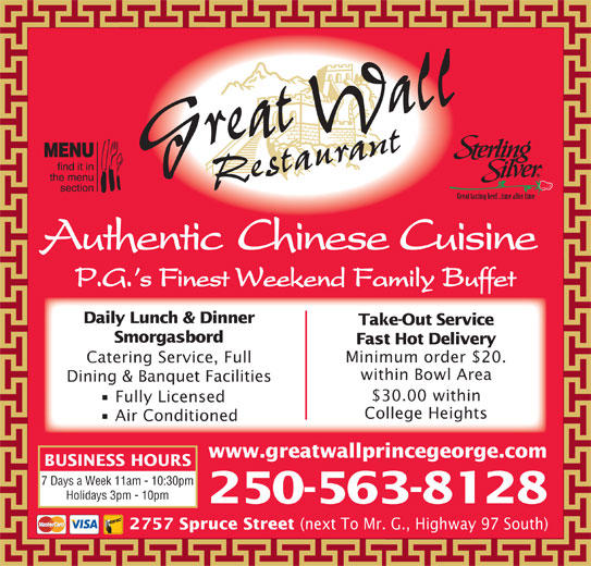 Great Wall Restaurant (250-563-8128) - Display Ad - Grreat Wall Authentic Chinese Cuisine P.G. s Finest Weekend Family Buffet Daily Lunch & Dinner Take-Out Service Smorgasbord Fast Hot Delivery Minimum order $20. Catering Service, Full within Bowl Area Dining & Banquet Facilities $30.00 within Fully Licensed College Heights Air Conditioned www.greatwallprincegeorge.com BUSINESS HOURS 7 Days a Week 11am - 10:30pm Holidays 3pm - 10pm 250-563-8128 2757 Spruce Street (next To Mr. G., Highway 97 South) Restauant