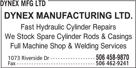 Dynex Mfg Ltd (506-458-9870) - Annonce illustrée======= - Fast Hydraulic Cylinder Repairs We Stock Spare Cylinder Rods & Casings Full Machine Shop & Welding Services 506 458-9870 1073 Riverside Dr ------------------ Fax -------------------------------- 506 462-9241 DYNEX MFG LTD