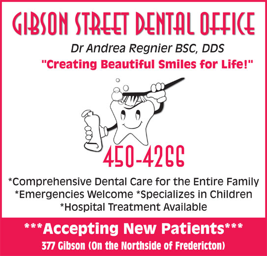 "Gibson Street Dental Office (506-450-4266) - Annonce illustrée======= - Gibson Street Dental Office Dr Andrea Regnier BSC, DDSDAd BSCDDS ""Creating Beautiful Smiles for Life!"" 450-4266 *Comprehensive Dental Care for the Entire Family *Emergencies Welcome *Specializes in Children *Hospital Treatment Available ***Accepting New Patients*** 377 Gibson (On the Northside of Fredericton)"