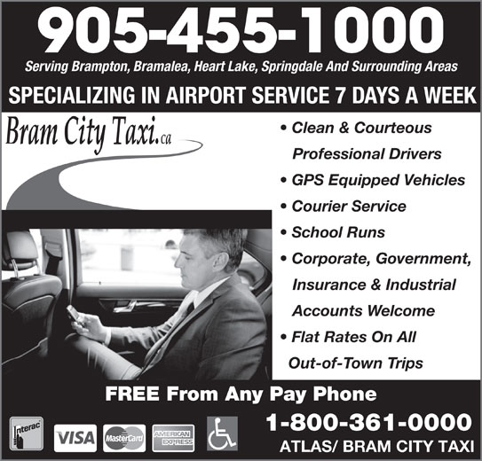 Bram City-Atlas Taxi (905-455-1000) - Annonce illustrée======= - 905-455-1000 Serving Brampton, Bramalea, Heart Lake, Springdale And Surrounding Areas SPECIALIZING IN AIRPORT SERVICE 7 DAYS A WEEK Clean & Courteous Professional Drivers GPS Equipped Vehicles Courier Service School Runs Corporate, Government, Insurance & Industrial Accounts Welcome Flat Rates On All Out-of-Town Trips FREE From Any Pay Phone 1-800-361-0000 ATLAS/ BRAM CITY TAXI