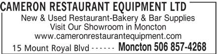 Cameron Restaurant Equipment Ltd (506-857-4268) - Display Ad - CAMERON RESTAURANT EQUIPMENT LTD New & Used Restaurant-Bakery & Bar Supplies Visit Our Showroom in Moncton www.cameronrestaurantequipment.com ------ Moncton 506 857-4268 15 Mount Royal Blvd
