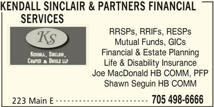 Kendall Sinclair & Partners Financial Services (705-498-6666) - Display Ad - Shawn Seguin HB COMM ------------------------ 705 498-6666 223 Main E Joe MacDonald HB COMM, PFP KENDALL SINCLAIR & PARTNERS FINANCIAL SERVICES RRSPs, RRIFs, RESPs Mutual Funds, GICs Financial & Estate Planning Life & Disability Insurance