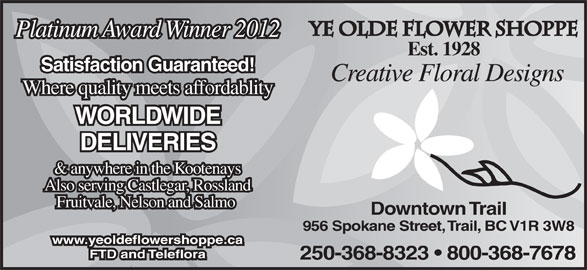 Ye Flower Shoppe (250-368-8323) - Display Ad - Ye Olde Flower Shoppe Platinum Award Winner 2012 Est. 1928 Satisfaction Guaranteed! Creative Floral Designs Where quality meets affordablity WORLDWIDE DELIVERIES & anywhere in the Kootenays Also serving Castlegar, Rossland Fruitvale, Nelson and Salmo Downtown Trail 956 Spokane Street, Trail, BC V1R 3W8 www.yeoldeflowershoppe.ca FTD and Teleflora 250-368-8323   800-368-7678