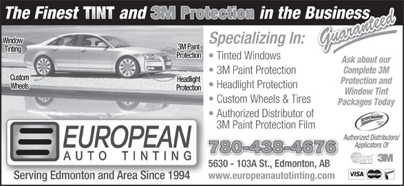 European Auto Tinting (780-438-4676) - Display Ad - Window Specializing In: Guaranteed 3M Paint Tinting Protection Tinted Windows Ask about our Complete 3M 3M Paint Protection Custom Headlight Protection and Headlight Protection Wheels Protection Window Tint Custom Wheels & Tires Packages Today PROTECTEUR Authorized Distributor of PROTECTOR 3M Paint Protection Film Applicators Of 780-438-4676 5630 - 103A St., Edmonton, AB5630 - 103A St., EdmontoAB www.europeanautotinting.com Serving Edmonton and Area Since 1994 Authorized Distributors/