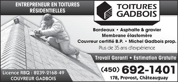 Couvreur Gadbois (450-692-1401) - Annonce illustrée======= - ENTREPRENEUR EN TOITURESENTREPRENEUR EN TOITURES RÉSIDENTIELLESRÉSIDENTIELLES Bardeaux   Asphalte & gravierBardeaux   Asphalte & Couvreur certifié B.P.   Michel Gadbois prop.Couvreur certifié B.P.   Michel Plus de 35 ans d'expériencePlus de 35 ans d'expér Travail Garanti   Estimation GratuiteTravail Garanti   Esti 450450 692-1401692 Licence RBQ : 8239-2168-49 178, Provost, Châteauguay178, Provost, C COUVREUR GADBOIS