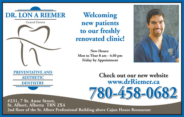 Dr Riemer Lon A (780-458-0682) - Annonce illustrée======= - Welcoming DR. LON A RIEMER General Dentist new patients to our freshly renovated clinic! New Hours: Mon to Thur 8 am - 4:30 pm Friday by Appointment PREVENTATIVE AND Check out our new website AESTHETIC www.drRiemer.ca DENTISTRY 780-458-0682 #231, 7 St. Anne Street, St. Albert, Alberta  T8N 2X4 2nd floor of the St. Albert Professional Building above Cajun House Restaurant