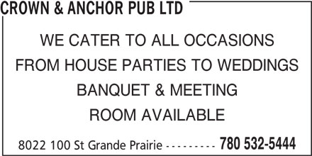 Crown & Anchor Pub Ltd (780-532-5444) - Annonce illustrée======= - WE CATER TO ALL OCCASIONS BANQUET & MEETING ROOM AVAILABLE 780 532-5444 FROM HOUSE PARTIES TO WEDDINGS 8022 100 St Grande Prairie --------- CROWN & ANCHOR PUB LTD