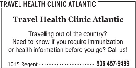 Travel Health Clinic Atlantic (506-457-9499) - Display Ad - TRAVEL HEALTH CLINIC ATLANTIC Travel Health Clinic Atlantic Travelling out of the country? Need to know if you require immunization or health information before you go? Call us! ---------------------- 506 457-9499 1015 Regent