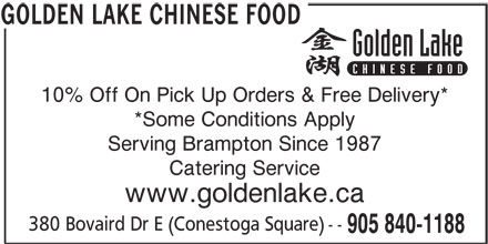 Golden Lake Chinese Food (905-840-1188) - Display Ad - *Some Conditions Apply 10% Off On Pick Up Orders & Free Delivery* Serving Brampton Since 1987 Catering Service www.goldenlake.ca 380 Bovaird Dr E (Conestoga Square) -- 905 840-1188 GOLDEN LAKE CHINESE FOOD