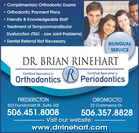 Dr Brian A Rinehart (506-451-8008) - Annonce illustrée======= - ht Orthodontic Payment Plans Friendly & Knowledgeable Staff Treatment of Temporomandibular Dysfunction (TMJ - Jaw Joint Problems) Dentist Referral Not Necessary BILINGUAL SERVICE DR. BRIAN RINEHARTAN RI Certified Specialist in Periodontics Orthodontics FREDERICTON Complimentary Orthodontic Exams OROMOCTO 523 Dundonald St., Suite 102 22 Commerce Dr. 506.451.8008 506.357.8828 Visit our website: www.drrinehart.comdi