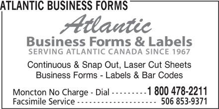Atlantic Business Forms (506-853-8880) - Annonce illustrée======= - ATLANTIC BUSINESS FORMS Continuous & Snap Out, Laser Cut Sheets Business Forms - Labels & Bar Codes 1 800 478-2211 Moncton No Charge - Dial --------- 506 853-9371 Facsimile Service --------------------