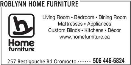 Home Hardware Building Centre (506-446-6824) - Annonce illustrée======= - ROBLYNN HOME FURNITURE Living Room   Bedroom   Dining Room Mattresses   Appliances Custom Blinds   Kitchens   Décor www.homefurniture.ca ------ 506 446-6824 257 Restigouche Rd Oromocto ROBLYNN HOME FURNITURE Living Room   Bedroom   Dining Room Mattresses   Appliances Custom Blinds   Kitchens   Décor www.homefurniture.ca ------ 506 446-6824 257 Restigouche Rd Oromocto