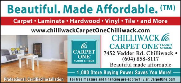 Chilliwack Floors Carpet One (604-858-8117) - Display Ad - Beautiful. Made Affordable. Carpet   Laminate   Hardwood   Vinyl   Tile   and More www.chilliwackCarpetOneChilliwack.com CHILLIWACK 7452 Vedder Rd. Chilliwack (604) 858-8117 Beautiful made affordable 1,000 Store Buying Power Saves You More! For free measure and financing pre-approval visit CarpetOne.com Professional, Certified Installation Beautiful. Made Affordable. Carpet   Laminate   Hardwood   Vinyl   Tile   and More www.chilliwackCarpetOneChilliwack.com CHILLIWACK 7452 Vedder Rd. Chilliwack (604) 858-8117 Beautiful made affordable 1,000 Store Buying Power Saves You More! For free measure and financing pre-approval visit CarpetOne.com Professional, Certified Installation