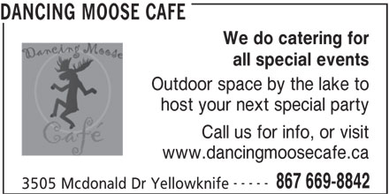 Dancing Moose Cafe (867-669-8842) - Display Ad - DANCING MOOSE CAFE We do catering for all special events Outdoor space by the lake to host your next special party Call us for info, or visit www.dancingmoosecafe.ca ----- 867 669-8842 3505 Mcdonald Dr Yellowknife