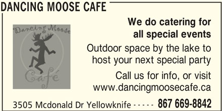Dancing Moose Cafe (867-669-8842) - Display Ad - DANCING MOOSE CAFE We do catering for all special events Outdoor space by the lake to host your next special party Call us for info, or visit www.dancingmoosecafe.ca 3505 Mcdonald Dr Yellowknife DANCING MOOSE CAFE ----- 867 669-8842