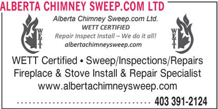 Alberta Chimney Sweep.com Ltd (403-391-2124) - Display Ad - ALBERTA CHIMNEY SWEEP.COM LTD WETT Certified   Sweep/Inspections/Repairs Fireplace & Stove Install & Repair Specialist www.albertachimneysweep.com ---------------------------------- 403 391-2124 WETT Certified   Sweep/Inspections/Repairs Fireplace & Stove Install & Repair Specialist www.albertachimneysweep.com ---------------------------------- 403 391-2124 ALBERTA CHIMNEY SWEEP.COM LTD
