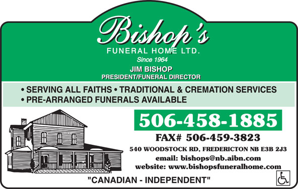 Bishop's Funeral Home Ltd (506-458-1885) - Annonce illustrée======= - SERVING ALL FAITHS   TRADITIONAL & CREMATION SERVICES PRE-ARRANGED FUNERALS AVAILABLE 506-458-1885 FAX# 506-459-3823 540 WOODSTOCK RD, FREDERICTON NB E3B 2J3 website: www.bishopsfuneralhome.com