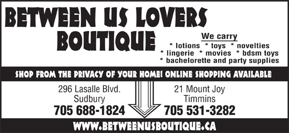 Between Us Lovers Boutique (705-688-1824) - Display Ad - BETWEEN US LOVERS We carry BOUTIQUE * lotions  * toys  * novelties * lingerie  * movies  * bdsm toys * bachelorette and party supplies SHOP FROM THE PRIVACY OF YOUR HOME! ONLINE SHOPPING AVAILABLE 296 Lasalle Blvd. 21 Mount Joy Sudbury Timmins 705 688-1824 705 531-3282 www.betweenusboutique.ca