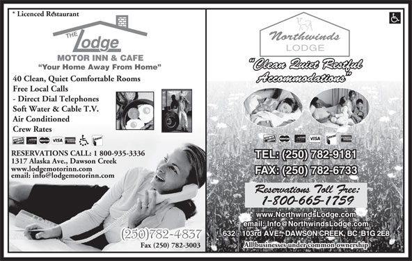 The Lodge Motor Inn (250-782-4837) - Display Ad - Crew Rates RESERVATIONS CALL: 1 800-935-3336 TEL: (250) 782-9181 1317 Alaska Ave., Dawson Creek www.lodgemotorinn.com FAX: (250) 782-6733 Reservations Toll Free: 1-800-665-1759 www.NorthwindsLodge.com 632 - 103rd AVE., DAWSON CREEK, BC  B1G 2E8 All businesses under common ownership Fax (250) 782-3003 * Licenced Restaurant * Clean Quiet Restful Your Home Away From Home 40 Clean, Quiet Comfortable Rooms Accommodations Free Local Calls - Direct Dial Telephones Soft Water & Cable T.V. Air Conditioned