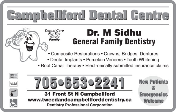 Campbellford Dental Centre (705-653-2241) - Display Ad - Campbellford Dental Centre Dental Care For The Dr. M Sidhu Whole Family Composite Restorations   Crowns, Bridges, Dentures Dental Implants   Porcelain Veneers   Tooth Whitening Root Canal Therapy   Electronically submitted insurance claims New Patients 705 653 2241 & 31 Front St N Campbellford Emergencies www.tweedandcampbellforddentistry.ca Welcome Dentistry Professional Corporation General Family Dentistry