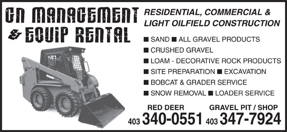 G N Management & Equip Rental (403-340-0551) - Display Ad - RESIDENTIAL, COMMERCIAL & LIGHT OILFIELD CONSTRUCTION SAND CRUSHED GRAVEL LOAM - DECORATIVE ROCK PRODUCTS SITE PREPARATION EXCAVATION BOBCAT & GRADER SERVICE SNOW REMOVAL LOADER SERVICE RED DEER GRAVEL PIT / SHOP 403 403 340-0551 403347-7924 RESIDENTIAL, COMMERCIAL & LIGHT OILFIELD CONSTRUCTION SAND ALL GRAVEL PRODUCTS ALL GRAVEL PRODUCTS CRUSHED GRAVEL LOAM - DECORATIVE ROCK PRODUCTS SITE PREPARATION EXCAVATION BOBCAT & GRADER SERVICE SNOW REMOVAL LOADER SERVICE RED DEER GRAVEL PIT / SHOP 403 403 340-0551 403347-7924