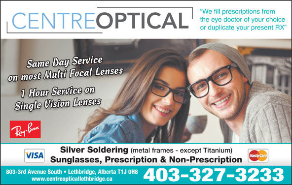 Centre Optical (403-327-3233) - Display Ad - 1 Hour Service onSingle Vision Lensesses Single Vision Lenses Silver Soldering (metal frames - except Titanium) Sunglasses, Prescription & Non-Prescription 803-3rd Avenue South   Lethbridge, Alberta T1J 0H8 www.centreopticallethbridge.ca 403-327-3233 We fill prescriptions from the eye doctor of your choice or duplicate your present RX l LensenssMultiFocalLeSame Day ServiceSame Day Ser vice ivr on most Multi Focal Lenseson most Multi F oc aSame Day Service 1 Hour Servi ce oni