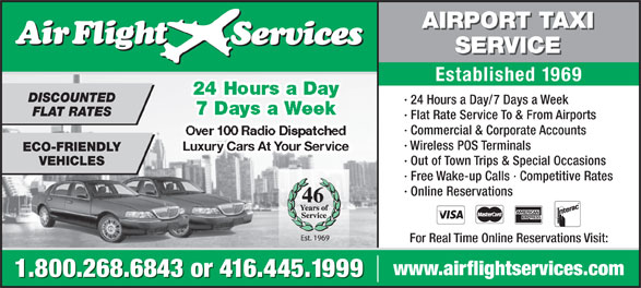 Airflight Services (416-445-1999) - Annonce illustrée======= - · Wireless POS Terminals Over 100 Radio Dispatched Luxury Cars At Your Servicey Cars At Your Se ECO-FRIENDLY · Out of Town Trips & Special Occasions VEHICLES · Free Wake-up Calls · Competitive Rates · Online Reservations · Commercial & Corporate Accounts 46 For Real Time Online Reservations Visit: www.airflightservices.com 1.800.268.6843 or 416.445.1999 · Flat Rate Service To & From Airports AIRPORT TAXI SERVICE Established 1969 24 Hours a Day DISCOUNTED · 24 Hours a Day/7 Days a Week 7 Days a Week FLAT RATES