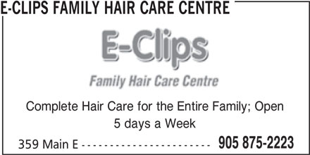 E-Clips Family Hair Care Centre (905-875-2223) - Display Ad - E-CLIPS FAMILY HAIR CARE CENTRE Complete Hair Care for the Entire Family; Open 5 days a Week 905 875-2223 359 Main E -----------------------