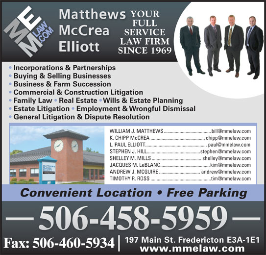 Elliott McCrea Hill (506-458-5959) - Display Ad - YOUR FULL SERVICE LAW FIRM SINCE 1969 Incorporations & Partnerships Buying & Selling Businesses Business & Farm Succession Commercial & Construction Litigation Family Law   Real Estate   Wills & Estate Planning Estate Litigation   Employment & Wrongful Dismissal General Litigation & Dispute Resolution Convenient Location   Free Parking 506-458-5959 197 Main St. Fredericton E3A-1E1 Fax: 506-460-5934 www.mmelaw.com