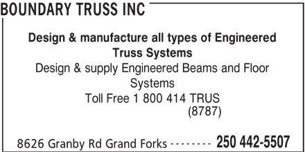 Boundary Truss Inc (250-442-5507) - Display Ad - Design & manufacture all types of Engineered Truss Systems Design & supply Engineered Beams and Floor Systems Toll Free 1 800 414 TRUS (8787) -------- 250 442-5507 8626 Granby Rd Grand Forks BOUNDARY TRUSS INC