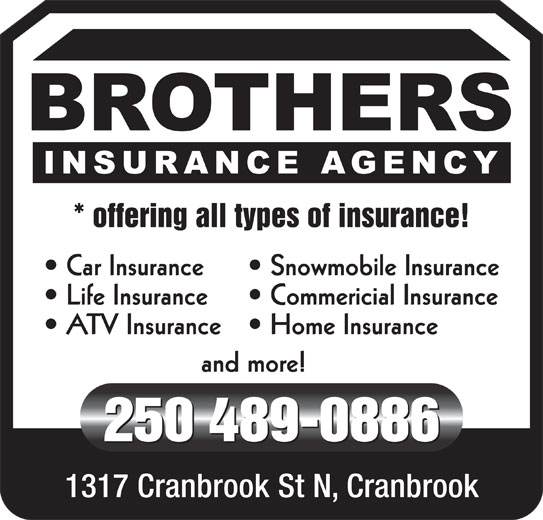 Brothers Insurance Agency (250-489-0886) - Display Ad - * offering all types of insurance! Car Insurance Snowmobile Insurance Life Insurance Commericial Insurance ATV Insurance Home Insurance and more! 250 489-0886 1317 Cranbrook St N, Cranbrook * offering all types of insurance! Car Insurance Snowmobile Insurance Life Insurance Commericial Insurance ATV Insurance Home Insurance and more! 250 489-0886 1317 Cranbrook St N, Cranbrook