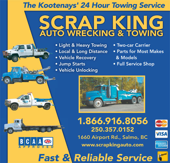 Scrap King Autowrecking & Towing Ltd (250-357-2091) - Display Ad - Two-car Carrier Light & Heavy Towing Local & Long Distance Parts for Most Makes & Models Vehicle Recovery Jump Starts Full Service Shop Vehicle Unlocking 1.866.916.8056 250.357.0152 1660 Airport Rd., Salmo, BC www.scrapkingauto.com Fast & Reliable Service The Kootenays' 24 Hour Towing Service SCRAP KING