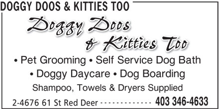 Doggy Doos & Kitties Too (403-346-4633) - Display Ad - 2-4676 61 St Red Deer 403 346-4633 DOGGY DOOS & KITTIES TOO Pet Grooming   Self Service Dog Bath Doggy Daycare   Dog Boarding Shampoo, Towels & Dryers Supplied ------------- 403 346-4633 2-4676 61 St Red Deer DOGGY DOOS & KITTIES TOO Pet Grooming   Self Service Dog Bath Doggy Daycare   Dog Boarding Shampoo, Towels & Dryers Supplied -------------