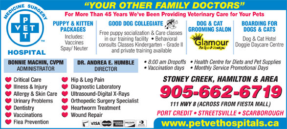 Pet Vet Hospitals (905-662-6719) - Display Ad - (ACROSS FROM FIESTA MALL) Heartworm Treatment Dentistry PORT CREDIT   STREETSVILLE   SCARBOROUGH Wound Repair Vaccinations Flea Prevention www.petvethospitals.ca For More Than 45 Years We ve Been Providing Veterinary Care for Your Pets PUPPY & KITTEN GOOD DOG COLLEGIATE DOG & CAT BOARDING FOR PACKAGES GROOMING SALON DOGS & CATS Free puppy socialization & Care classes Includes: Dog & Cat Hotel in our training facility    Behavioral Vaccines Doggie Daycare Centre consults Classes Kindergarten - Grade II Spay/ Neuter and private training available 8:00 am Dropoffs  Health Centre for Diets and Pet Supplies BONNIE MACHIN, CVPM DR. ANDREA E. HUMBLE Vaccination days  Monthly Service Promotional Days ADMINISTRATOR DIRECTOR STONEY CREEK, HAMILTON & AREA Critical Care YOUR OTHER FAMILY DOCTORS Hip & Leg Pain Diagnostic Laboratory Illness & Injury Ultrasound-Digital X-Rays Allergy & Skin Care 905-662-6719 Orthopedic Surgery Specialist Urinary Problems 111 HWY 8
