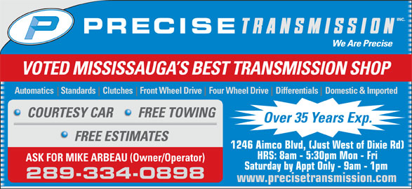 Precise Transmission Inc (905-238-6770) - Display Ad - Automatics    Standards    Clutches    Front Wheel Drive    Four Wheel Drive    Differentials    Domestic & Imported COURTESY CAR FREE TOWING Over 35 Years Exp. FREE ESTIMATES 1246 Aimco Blvd, (Just West of Dixie Rd) HRS: 8am - 5:30pm Mon - Fri ASK FOR MIKE ARBEAU (Owner/Operator) Saturday by Appt Only - 9am - 1pm 289-334-0898 VOTED MISSISSAUGA S BEST TRANSMISSION SHOP www.precisetransmission.com