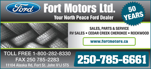 Fort Motors (250-785-6661) - Display Ad - 50 Your North Peace Ford Dealer YEARS SALES, PARTS & SERVICEVICESER RV SALES   CEDAR CREEK CHEROKEE   ROCKWOOD www.fortmotors.ca TOLL FREE 1-800-282-8330 FAX 250 785-2283 250-785-6661 11104 Alaska Rd, Fort St. John V1J 5T5