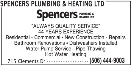 "Spencers Plumbing & Heating Ltd (506-444-9003) - Display Ad - 44 YEARS EXPERIENCE Residential - Commercial   New Construction - Repairs Bathroom Renovations   Dishwashers Installed Water Pump Service - Pipe Thawing Hot Water Heating ------------------ (506) 444-9003 715 Clements Dr SPENCERS PLUMBING & HEATING LTD ""ALWAYS QUALITY SERVICE"""