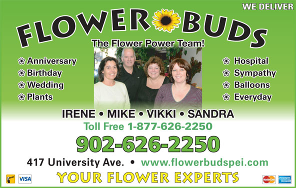 Flower Buds (902-626-2250) - Display Ad - WE DELIVER The Flower Power Team! Hospital Anniversary Sympathy Birthday Balloons Wedding Everyday Plants IRENE   MIKE   VIKKI   SANDRA Toll Free 1-877-626-2250 902-626-2250 417 University Ave.     www.flowerbudspei.com Your Flower Experts