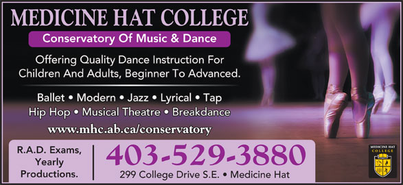 Medicine Hat College (403-529-3880) - Display Ad - MEDICINE HAT COLLEGE Conservatory Of Music & Dance Offering Quality Dance Instruction For Children And Adults, Beginner To Advanced. Ballet   Modern   Jazz   Lyrical   Tap Hip Hop   Musical Theatre   Breakdance www.mhc.ab.ca/conservatory R.A.D. Exams, 403-529-3880 Yearly Productions. 299 College Drive S.E.   Medicine Hat