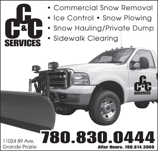 CC & C Services (780-830-0444) - Display Ad - Commercial Snow Removal Ice Control   Snow Plowing Snow Hauling/Private Dump & CC Sidewalk Clearing SERVICES 11024 89 Ave, 780.830.0444 Grande Prairie After Hours: 780.814.3960 Commercial Snow Removal Ice Control   Snow Plowing Snow Hauling/Private Dump & CC Sidewalk Clearing SERVICES 11024 89 Ave, 780.830.0444 Grande Prairie After Hours: 780.814.3960