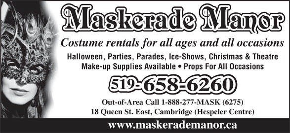 Maskerade Manor (1-888-277-6275) - Display Ad - Costume rentals for all ages and all occasions Maskerade Manor Halloween, Parties, Parades, Ice-Shows, Christmas & Theatre Make-up Supplies Available   Props For All Occasions 519-519-519- 658-6260658-6260 Out-of-Area Call 1-888-277-MASK (6275) 18 Queen St. East, Cambridge (Hespeler Centre) www.maskerademanor.ca