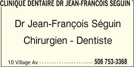 Clinique Dentaire (506-753-3368) - Annonce illustrée======= - 10 Village Av ---------------------- CLINIQUE DENTAIRE DR JEAN-FRANCOIS SEGUIN Dr Jean-François Séguin Chirurgien - Dentiste 506 753-3368