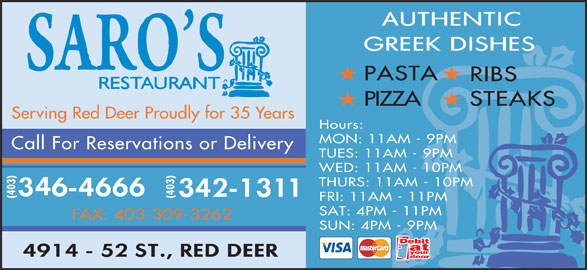 Saro's Restaurant (403-346-4666) - Display Ad - PASTA RIBS PIZZA STEAKS Serving Red Deer Proudly for 35 Years Hours: MON: 11AM - 9PM Call For Reservations or Delivery TUES: 11AM - 9PM WED: 11AM - 10PM THURS: 11AM - 10PM (403) FRI: 11AM - 11PM SAT: 4PM - 11PM FAX: 403-309-3262 SUN: 4PM - 9PM