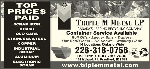 Triple M Metal (519-894-1360) - Display Ad - PAID SCRAP IRON BRASS Container Service Available OLD CARS Roll Offs - Lugger Bins - Trailers STAINLESS STEEL Flat Bed/Floats - Tin Scows - Walking Floor COPPER 14 Locations Ontario Wide INDUSTRIAL SCRAP 226-318-0756 Toll Free 1-888-789-7080 ALUMINUM 144 Mohawk Rd, Brantford, N3T 5L9 ELECTRONIC SCRAP www.triplemmetal.com TOP PRICE$