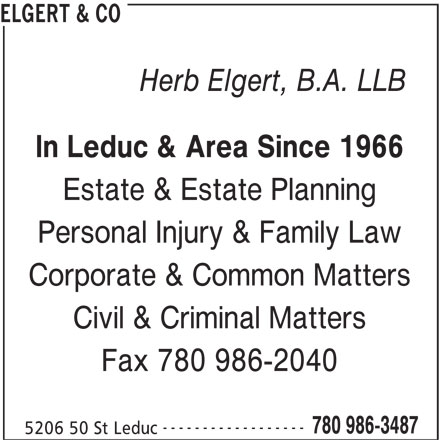 Elgert & Co (780-986-3487) - Display Ad - ELGERT & CO In Leduc & Area Since 1966 Estate & Estate Planning Personal Injury & Family Law Corporate & Common Matters Civil & Criminal Matters Fax 780 986-2040 ------------------ 780 986-3487 5206 50 St Leduc Herb Elgert, B.A. LLB