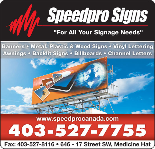 "Speedpro Signs (403-527-7755) - Display Ad - ""For All Your Signage Needs"" Banners   Metal, Plastic & Wood Signs   Vinyl LetteringBanners   Metal, Plastic & Wood Signs   Vinyl Letterin Awnings   Backlit Signs   Billboards   Channel LettersAwnings   Backlit Signs   Billboards   Channel Letters www.speedprocanada.comwww.speedprocanada.com 403-527-7755 Fax: 403-527-8116   646 - 17 Street SW, Medicine Hat"