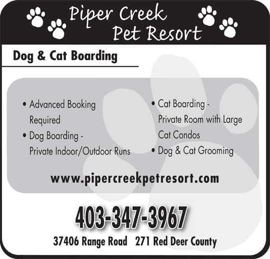 Piper Creek Pet Resort (403-347-3967) - Display Ad - Dog & Cat Boarding Advanced Booking Cat Boarding - Private Room with Large Required Cat Condos Dog Boarding - Dog & Cat Grooming Private Indoor/Outdoor Runs www.pipercreekpetresort.com 37406 Range Road   271 Red Deer County06R Rd271RdD