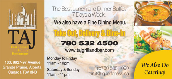 Taj Grill & Bar (780-532-4500) - Annonce illustrée======= - The Best Lunch and Dinner Buffet 7 Days a Week. We also have a Fine Dining Menu. Take Out, Delivery & Dine-In 780 532 4500 East Indian Family www.tajgrillandbar.com Restaurant Monday to Friday 103, 9927-97 Avenue 11am - 10pm We Also Do Grande Prairie, Alberta fax:780 538 1090 Saturday & Sunday Canada T8V 0N3 Catering! 11am - 11pm